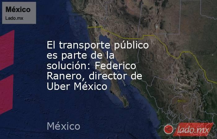 El transporte público es parte de la solución: Federico Ranero, director de Uber México. Noticias en tiempo real