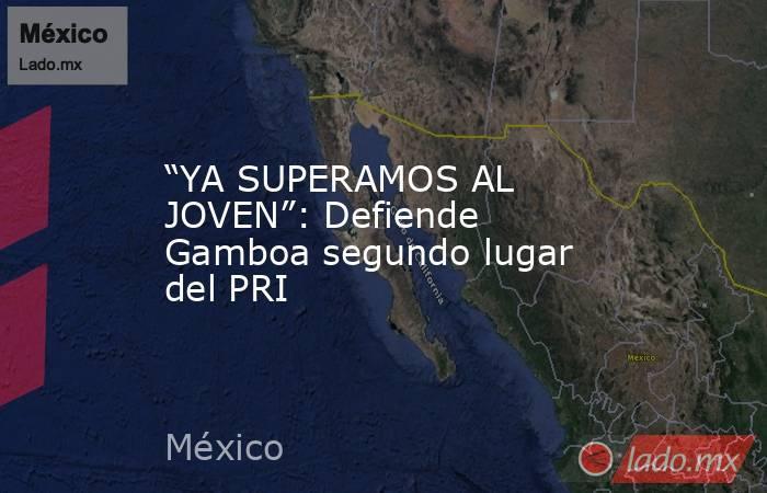 """""""YA SUPERAMOS AL JOVEN"""": Defiende Gamboa segundo lugar del PRI. Noticias en tiempo real"""