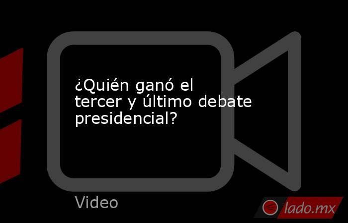 ¿Quién ganó el tercer y último debate presidencial?. Noticias en tiempo real