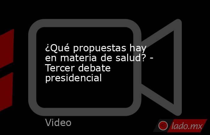 ¿Qué propuestas hay en materia de salud? - Tercer debate presidencial. Noticias en tiempo real