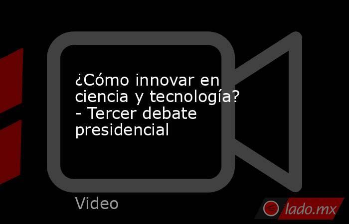 ¿Cómo innovar en ciencia y tecnología? - Tercer debate presidencial. Noticias en tiempo real