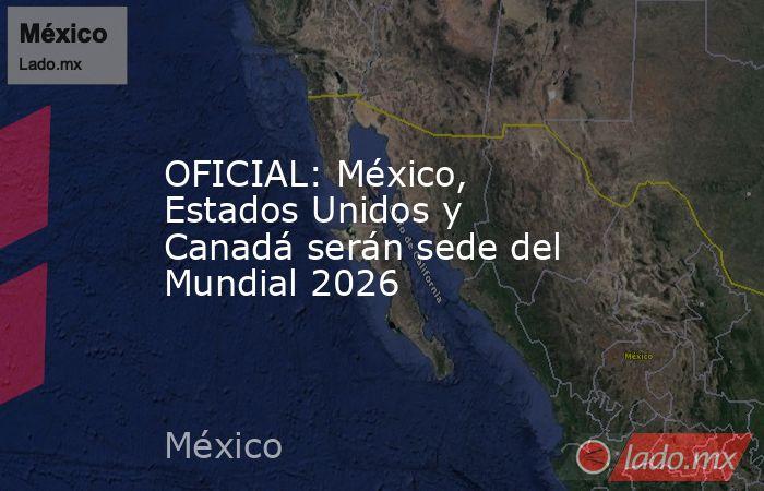 OFICIAL: México, Estados Unidos y Canadá serán sede del Mundial 2026. Noticias en tiempo real