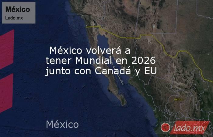 México volverá a tener Mundial en 2026 junto con Canadá y EU. Noticias en tiempo real
