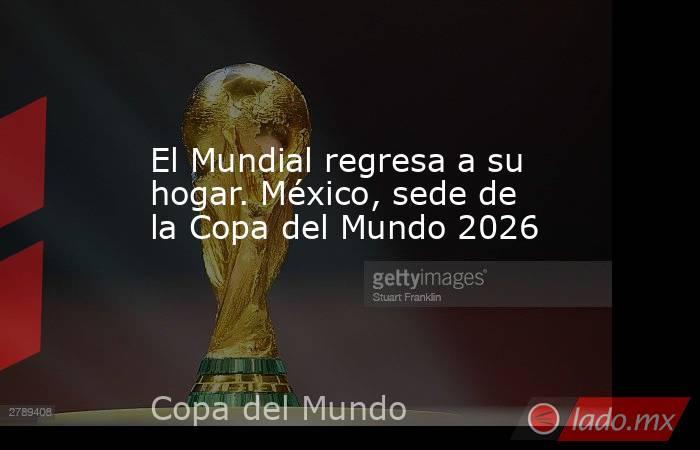 El Mundial regresa a su hogar. México, sede de la Copa del Mundo 2026. Noticias en tiempo real