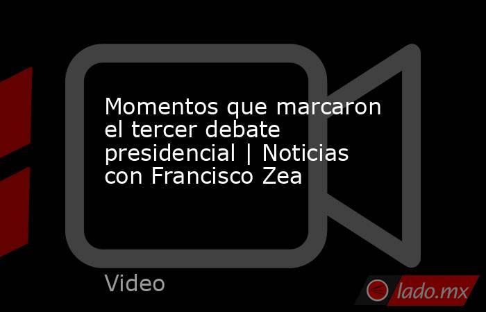 Momentos que marcaron el tercer debate presidencial   Noticias con Francisco Zea. Noticias en tiempo real