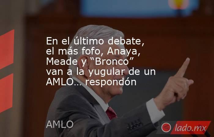 """En el último debate, el más fofo, Anaya, Meade y """"Bronco"""" van a la yugular de un AMLO… respondón. Noticias en tiempo real"""