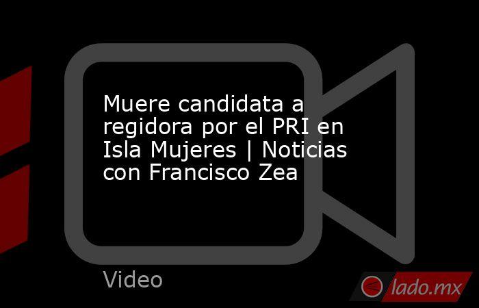 Muere candidata a regidora por el PRI en Isla Mujeres | Noticias con Francisco Zea. Noticias en tiempo real