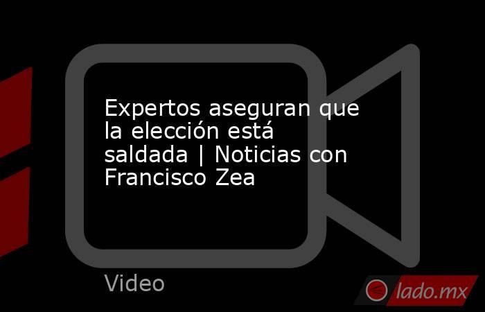 Expertos aseguran que la elección está saldada   Noticias con Francisco Zea. Noticias en tiempo real