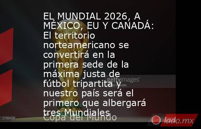 EL MUNDIAL 2026, A MÉXICO, EU Y CANADÁ: El territorio norteamericano se convertirá en la primera sede de la máxima justa de fútbol tripartita y nuestro país será el primero que albergará tres Mundiales. Noticias en tiempo real