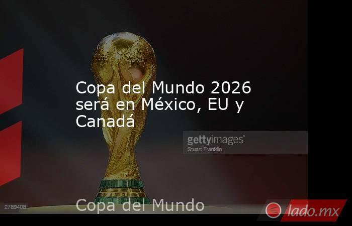 Copa del Mundo 2026 será en México, EU y Canadá. Noticias en tiempo real