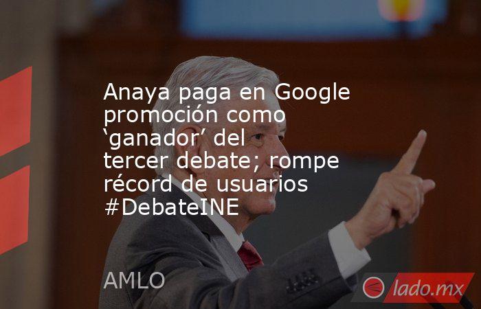 Anaya paga en Google promoción como 'ganador' del tercer debate; rompe récord de usuarios #DebateINE. Noticias en tiempo real