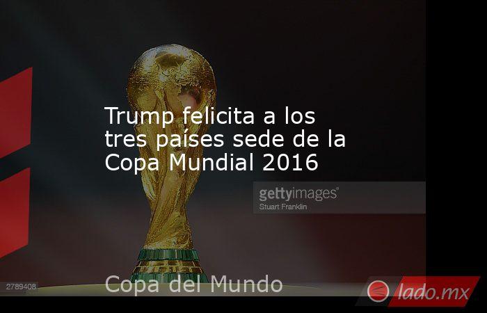 Trump felicita a los tres países sede de la Copa Mundial 2016. Noticias en tiempo real