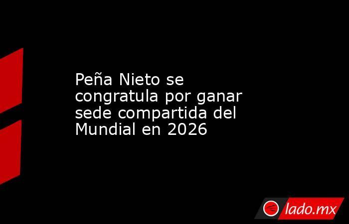 Peña Nieto se congratula por ganar sede compartida del Mundial en 2026. Noticias en tiempo real