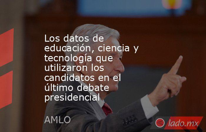 Los datos de educación, ciencia y tecnología que utilizaron los candidatos en el último debate presidencial. Noticias en tiempo real