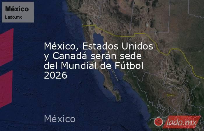 México, Estados Unidos y Canadá serán sede del Mundial de Fútbol 2026. Noticias en tiempo real