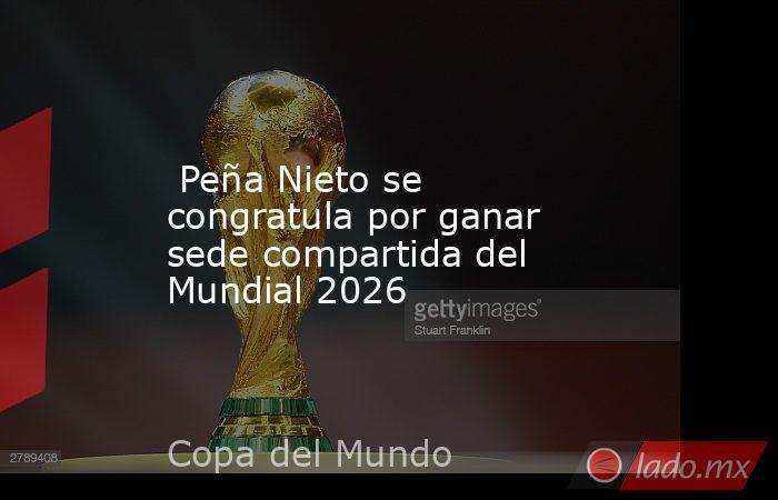 Peña Nieto se congratula por ganar sede compartida del Mundial 2026. Noticias en tiempo real