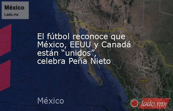 """El fútbol reconoce que México, EEUU y Canadá están """"unidos"""", celebra Peña Nieto. Noticias en tiempo real"""
