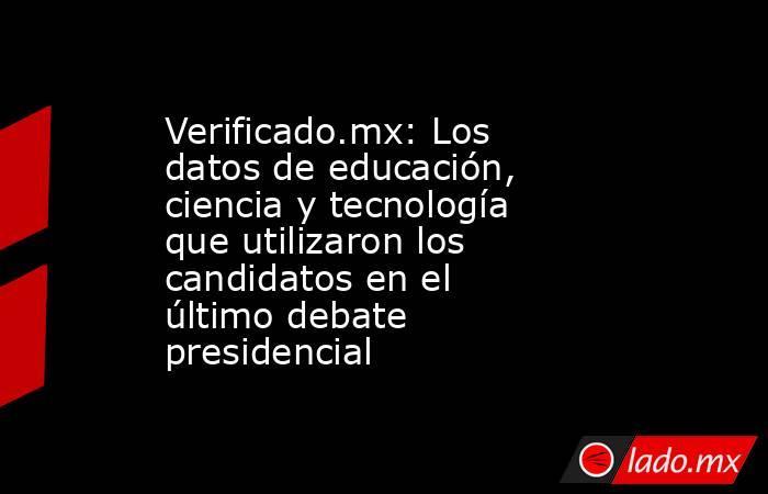 Verificado.mx: Los datos de educación, ciencia y tecnología que utilizaron los candidatos en el último debate presidencial. Noticias en tiempo real