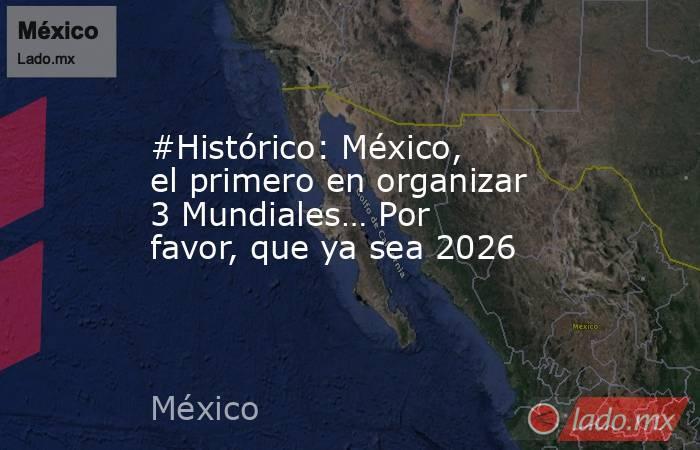 #Histórico: México, el primero en organizar 3 Mundiales… Por favor, que ya sea 2026. Noticias en tiempo real