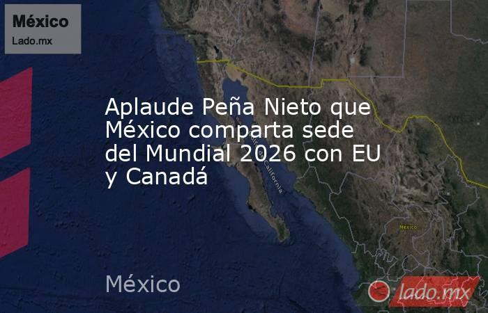 Aplaude Peña Nieto que México comparta sede del Mundial 2026 con EU y Canadá. Noticias en tiempo real