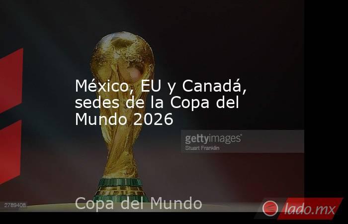 México, EU y Canadá, sedes de la Copa del Mundo 2026. Noticias en tiempo real