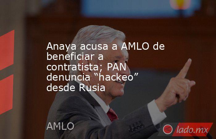 """Anaya acusa a AMLO de beneficiar a contratista; PAN denuncia """"hackeo"""" desde Rusia. Noticias en tiempo real"""