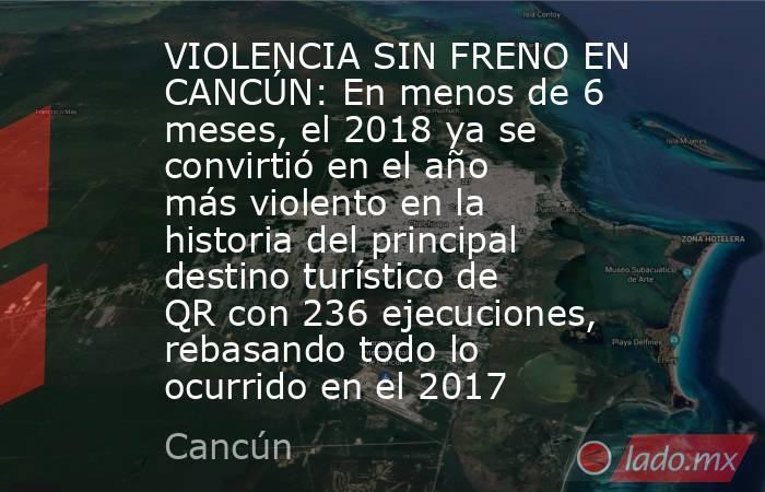 VIOLENCIA SIN FRENO EN CANCÚN: En menos de 6 meses, el 2018 ya se convirtió en el año más violento en la historia del principal destino turístico de QR con 236 ejecuciones, rebasando todo lo ocurrido en el 2017. Noticias en tiempo real