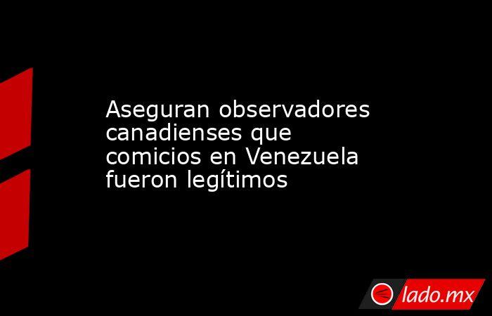 Aseguran observadores canadienses que comicios en Venezuela fueron legítimos. Noticias en tiempo real