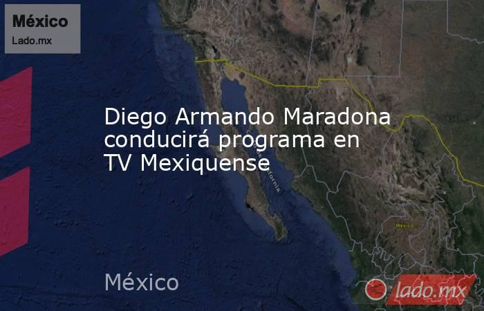 Diego Armando Maradona conducirá programa en TV Mexiquense. Noticias en tiempo real
