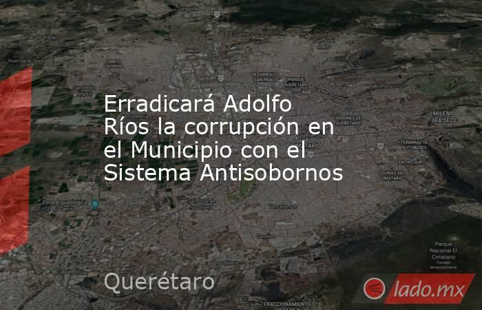 Erradicará Adolfo Ríos la corrupción en el Municipio con el Sistema Antisobornos. Noticias en tiempo real
