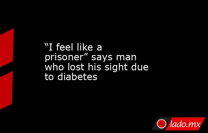 """I feel like a prisoner"" says man who lost his sight due to diabetes. Noticias en tiempo real"