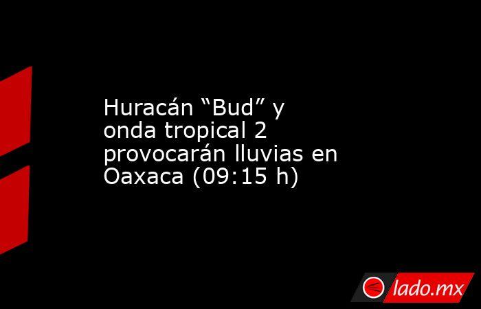 """Huracán """"Bud"""" y onda tropical 2 provocarán lluvias en Oaxaca (09:15 h). Noticias en tiempo real"""