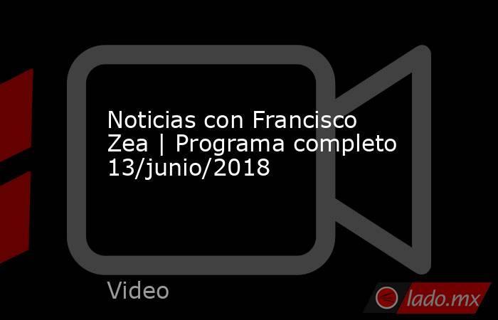 Noticias con Francisco Zea | Programa completo 13/junio/2018. Noticias en tiempo real