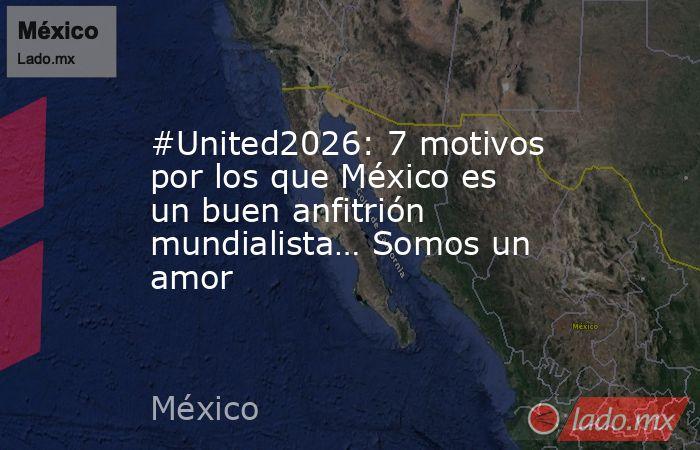 #United2026: 7 motivos por los que México es un buen anfitrión mundialista… Somos un amor. Noticias en tiempo real