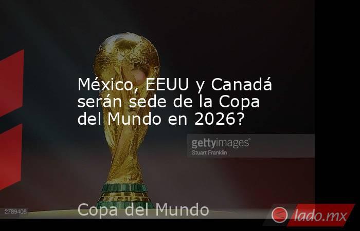 México, EEUU y Canadá serán sede de la Copa del Mundo en 2026?. Noticias en tiempo real