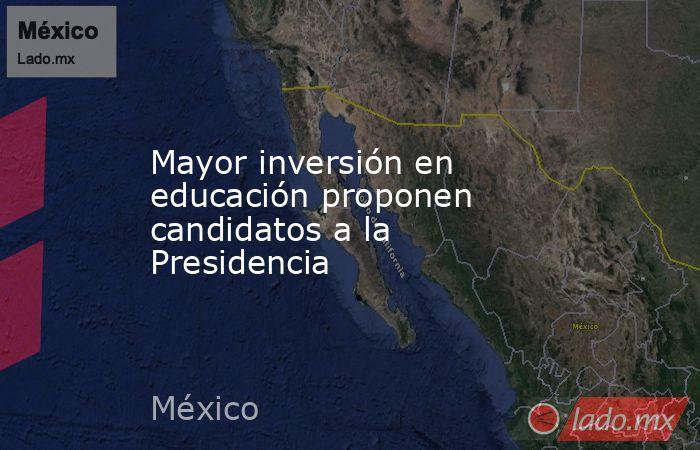 Mayor inversión en educación proponen candidatos a la Presidencia. Noticias en tiempo real
