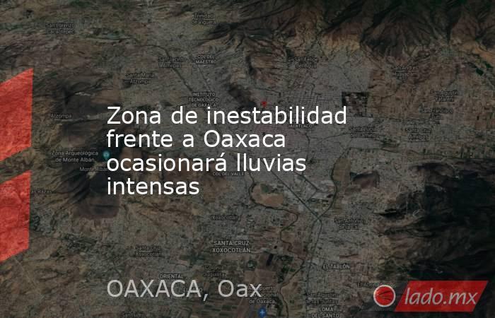 Zona de inestabilidad frente a Oaxaca ocasionará lluvias intensas. Noticias en tiempo real