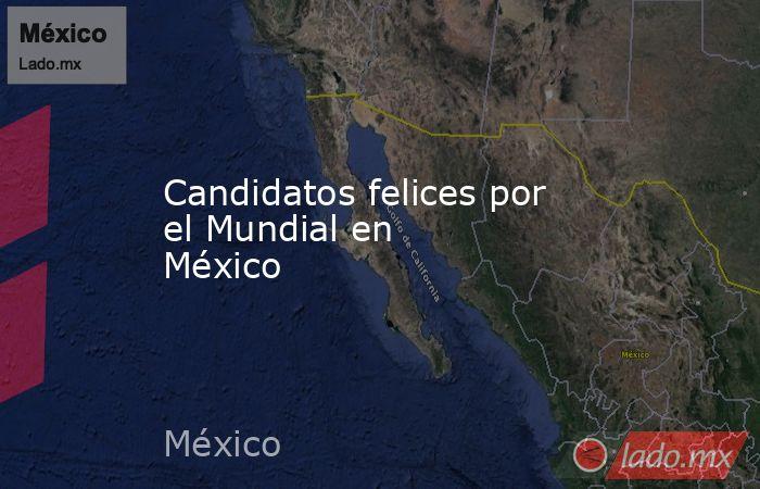 Candidatos felices por el Mundial en México . Noticias en tiempo real
