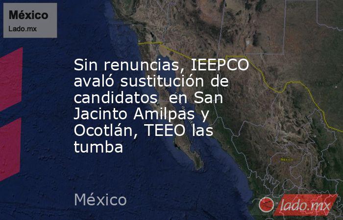 Sin renuncias, IEEPCO avaló sustitución de candidatos en San Jacinto Amilpas y Ocotlán, TEEO las tumba. Noticias en tiempo real