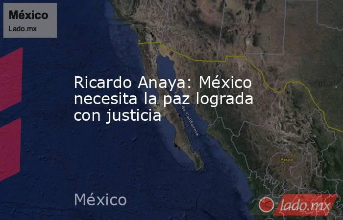 Ricardo Anaya: México necesita la paz lograda con justicia. Noticias en tiempo real