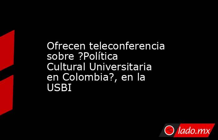 Ofrecen teleconferencia sobre ?Política Cultural Universitaria en Colombia?, en la USBI. Noticias en tiempo real