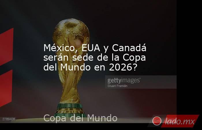 México, EUA y Canadá serán sede de la Copa del Mundo en 2026?. Noticias en tiempo real