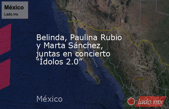 """Belinda, Paulina Rubio y Marta Sánchez, juntas en concierto """"Ídolos 2.0"""". Noticias en tiempo real"""