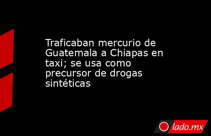 Traficaban mercurio de Guatemala a Chiapas en taxi; se usa como precursor de drogas sintéticas. Noticias en tiempo real