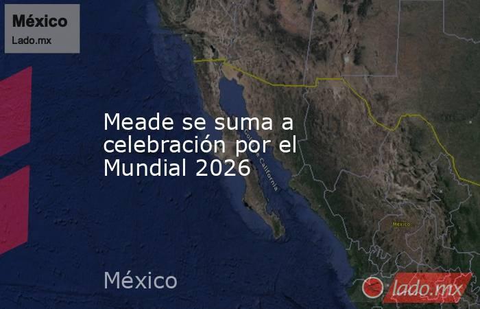 Meade se suma a celebración por el Mundial 2026. Noticias en tiempo real