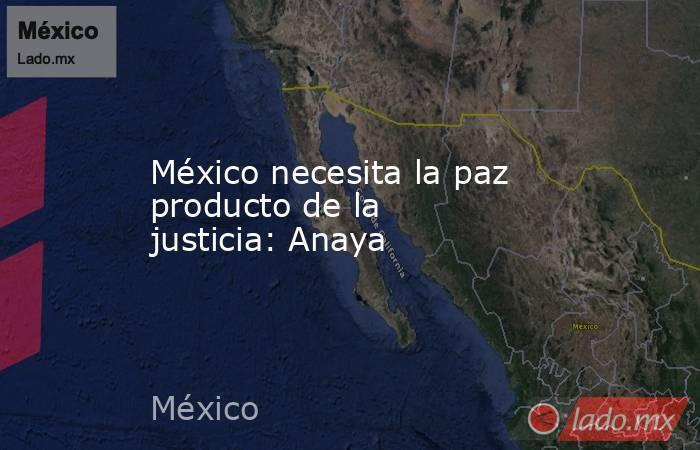México necesita la paz producto de la justicia: Anaya. Noticias en tiempo real