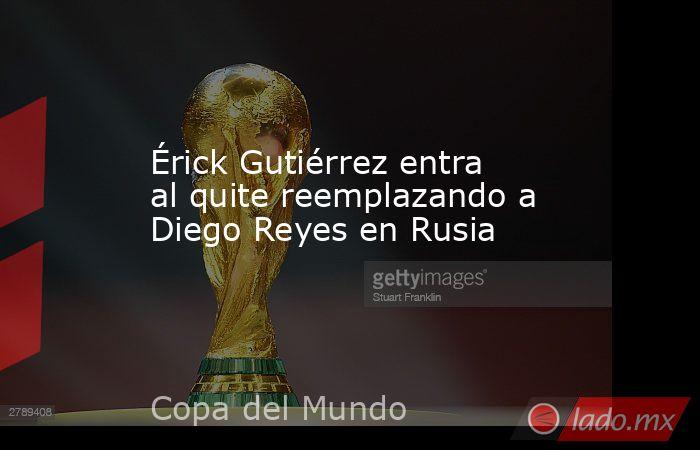 Érick Gutiérrez entra al quite reemplazando a Diego Reyes en Rusia. Noticias en tiempo real