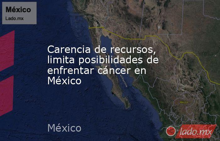 Carencia de recursos, limita posibilidades de enfrentar cáncer en México. Noticias en tiempo real