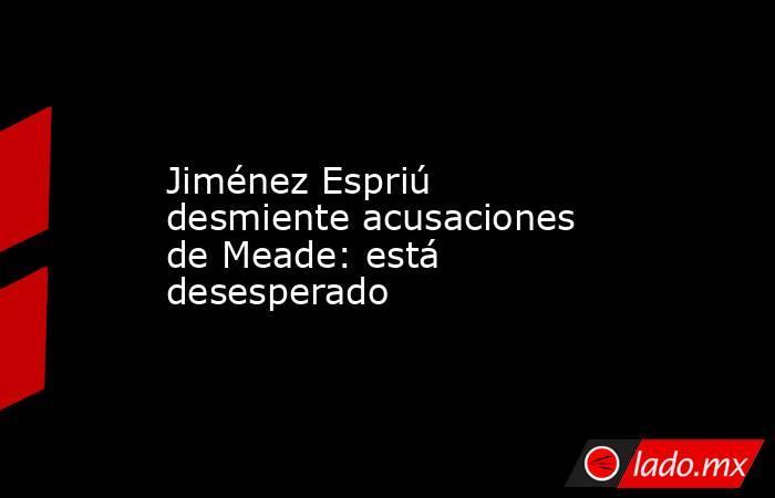 Jiménez Espriú desmiente acusaciones de Meade: está desesperado. Noticias en tiempo real