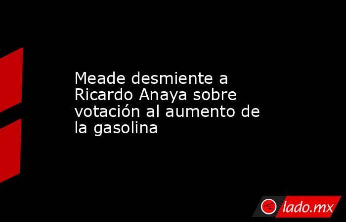 Meade desmiente a Ricardo Anaya sobre votación al aumento de la gasolina. Noticias en tiempo real